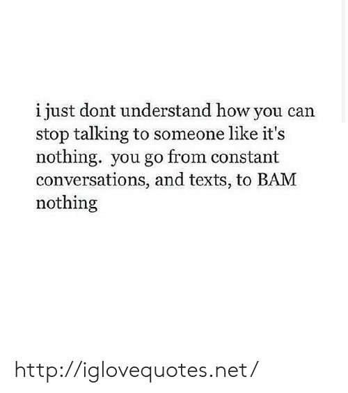 Http, Texts, and How: i just dont understand how you can  stop talking to someone like it's  nothing. you go from constant  conversations, and texts, to BAM  nothing http://iglovequotes.net/