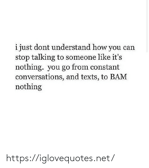 Just Dont: i just dont understand how you can  stop talking to someone like it's  nothing. you go from constant  conversations, and texts, to BAM  nothing https://iglovequotes.net/