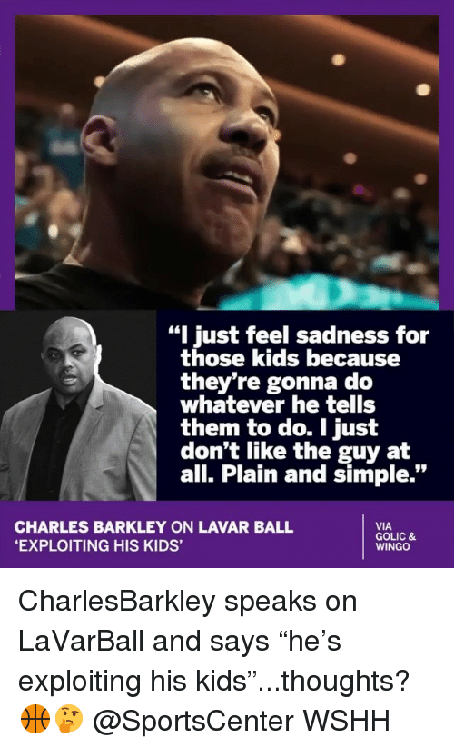 """Charles Barkley: """"I just feel sadness for  those kids because  they're gonna do  whatever he tells  them to do. I just  don't like the guy at  all. Plain and simple.""""  CHARLES BARKLEY ON LAVAR BALL  EXPLOITING HIS KIDS'  VIA  GOLIC &  WINGO CharlesBarkley speaks on LaVarBall and says """"he's exploiting his kids""""...thoughts? 🏀🤔 @SportsCenter WSHH"""