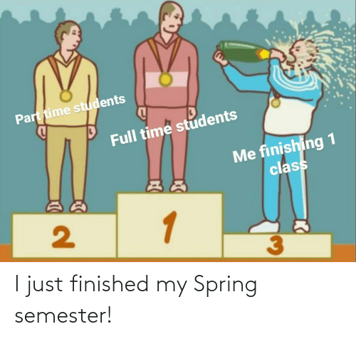 i just: I just finished my Spring semester!