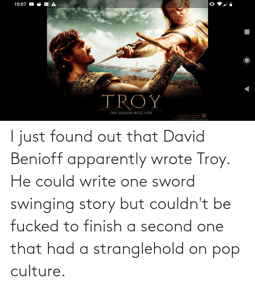 pop culture: I just found out that David Benioff apparently wrote Troy. He could write one sword swinging story but couldn't be fucked to finish a second one that had a stranglehold on pop culture.