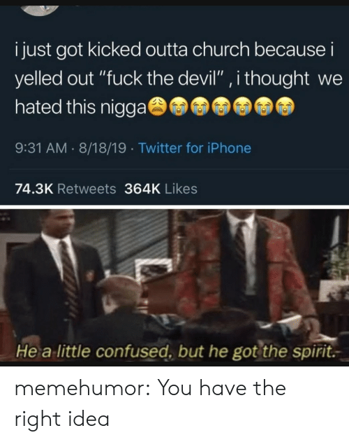 "Church, Confused, and Iphone: i just got kicked outta church because i  yelled out ""fuck the devil"", i thought we  hated this nigga  9:31 AM 8/18/19 Twitter for iPhone  74.3K Retweets 364K Likes  He a little confused, but he got the spirit. memehumor:  You have the right idea"