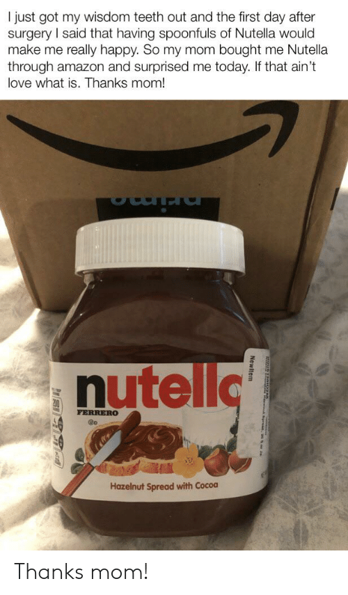 Amazon, Love, and Reddit: I just got my wisdom teeth out and the first day after  surgery I said that having spoonfuls of Nutella would  make me really happy. So my mom bought me Nutella  through amazon and surprised me today. If that ain't  love what is. Thanks mom!  nutello  FERRERO  Hazelnut Spread with Cocoa  eces ds Thanks mom!