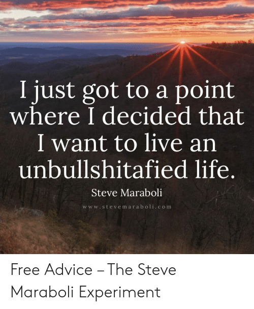 Advice, Life, and Free: I just got to a point  where I decided that  I want to live an  unbullshitafied life.  Steve Maraboli  w w w.steve m ar aboli.c om Free Advice – The Steve Maraboli Experiment
