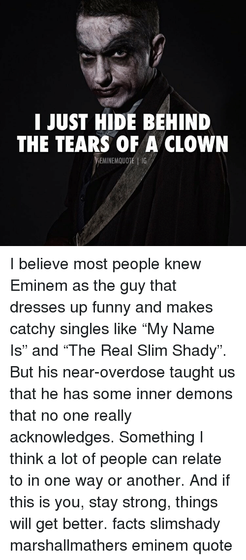 "Eminem, Facts, and Funny: I JUST HIDE BEHIND  THE TEARS OF A CLOWN  EMINEMQUOTE | 1G I believe most people knew Eminem as the guy that dresses up funny and makes catchy singles like ""My Name Is"" and ""The Real Slim Shady"". But his near-overdose taught us that he has some inner demons that no one really acknowledges. Something I think a lot of people can relate to in one way or another. And if this is you, stay strong, things will get better. facts slimshady marshallmathers eminem quote"