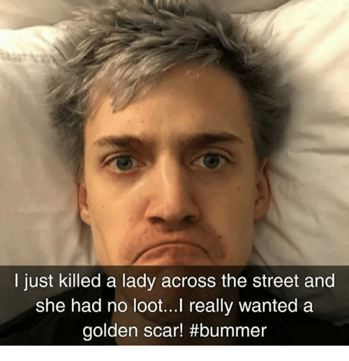 bummer: I just killed a lady across the street and  she had no loot...l really wanted a  golden scar!