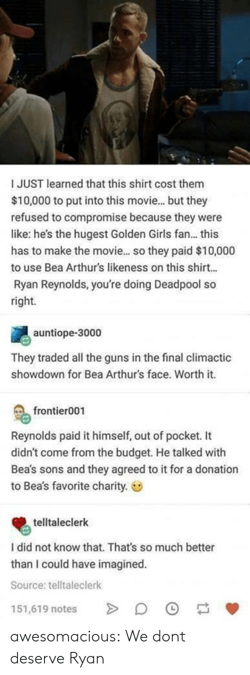 Deadpool: I JUST learned that this shirt cost them  $10,000 to put into this movie... but they  refused to compromise because they were  like: he's the hugest Golden Girls fan... this  has to make the movie... so they paid $10,000  to use Bea Arthurs likeness on this shirt...  Ryan Reynolds, you're doing Deadpool so  right.  auntiope-3000  They traded all the guns in the final climactic  showdown for Bea Arthur's face. Worth it.  frontier001  Reynolds paid it himself, out of pocket. It  didn't come from the budget. He talked with  Bea's sons and they agreed to it for a donation  to Bea's favorite charity.  telltaleclerk  I did not know that. That's so much better  than I could have imagined  Source: telltaleclerk  151,619 notes awesomacious:  We dont deserve Ryan