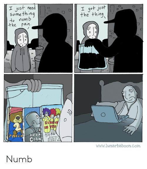 Pain, The Thing, and Com: I just need D  Something  to numb  the thing  the pain  PRD  CENE KE  GOAN  www.lunarbaboon.Com Numb