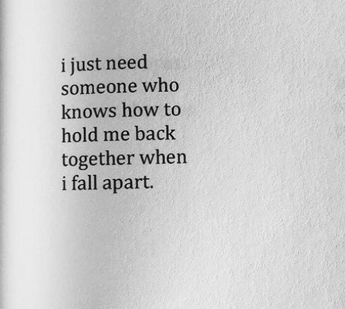 hold me: i just need  someone who  knows how to  hold me back  together when  i fall apart.