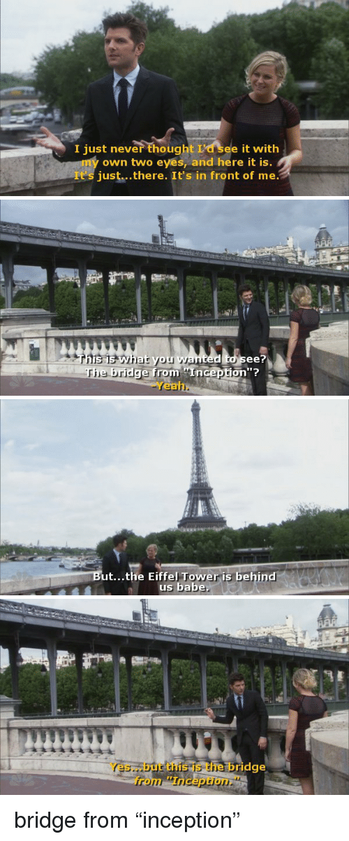 "Inception: I just never thought I'd see it with  my own two eyes, and here it is  聖  It's just...there. It's in front of me   see?  rhe  bridge from Inception""?  -Yeah.   ut...the Eiffel Tower is behind  us babe   Yes...but this is the bridge  from Inception."" bridge from ""inception"""