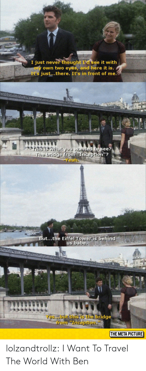 Two Eyes: I just never thought La see it with  own two eyes, and here it is.  It's just...there. It's in front of me.  ted to see?  from Enicepton?  on'?  e bridge from nGep  Yea  ut...the Eiffel Tower is behind  us babe  Yes,but the is the bridge  THE META PICTURE lolzandtrollz:  I Want To Travel The World With Ben