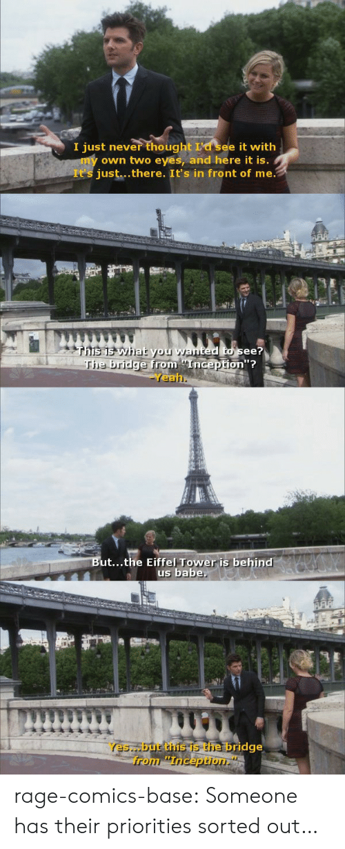 """Two Eyes: I just never thought see it with  own two eyes, and here it is.  It's just...there. It's in front of me  see?  he bri  dge from Inception""""?  Yeah  ut...the Eiffel Tower is behind  us babe  Yes. but this is the bridge  from """"Inception."""" rage-comics-base:  Someone has their priorities sorted out…"""