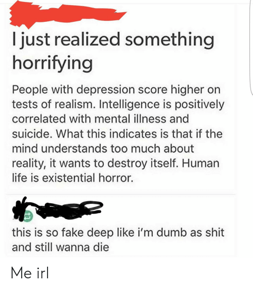 Human Life: I just realized something  horrifying  People with depression score higher on  tests of realism. Intelligence is positively  correlated with mental illness and  suicide. What this indicates is that if the  mind understands too much about  reality, it wants to destroy itself. Human  life is existential horror.  this is so fake deep like i'm dumb as shit  and still wanna die Me irl
