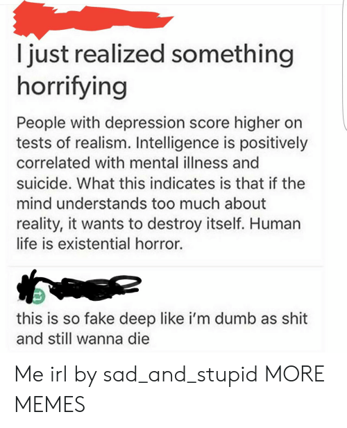 Human Life: I just realized something  horrifying  People with depression score higher on  tests of realism. Intelligence is positively  correlated with mental illness and  suicide. What this indicates is that if the  mind understands too much about  reality, it wants to destroy itself. Human  life is existential horror.  this is so fake deep like i'm dumb as shit  and still wanna die Me irl by sad_and_stupid MORE MEMES