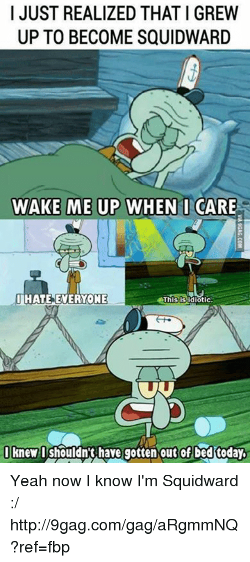 Yeah Now: I JUST REALIZED THAT I GREW  UP TO BECOME SQUIDWARD  WAKE ME UP WHEN I CARE  This is idiotic  UHATE EVERYONE  I knew I shouldn't have gotten out of bed today Yeah now I know I'm Squidward :/ http://9gag.com/gag/aRgmmNQ?ref=fbp