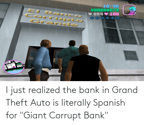 "Corrupt: I just realized the bank in Grand Theft Auto is literally Spanish for ""Giant Corrupt Bank"""