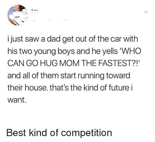 Dad, Saw, and Best: i just saw a dad get out of the car with  his two young boys and he yells 'WHO  CAN GO HUG MOM THE FASTEST?!  and all of them start running toward  their house. that's the kind of futurei  want