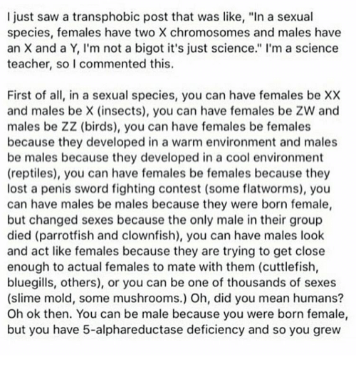 """Bigotism: I just saw a transphobic post that was like, """"In a sexual  species, females have two X chromosomes and males have  an X and a Y, I'm not a bigot it's just science."""" I'm a science  teacher, so I commented this  First of all, in a sexual species, you can have females be XX  and males be X (insects), you can have females be ZW and  males be ZZ (birds), you can have females be females  because they developed in a warm environment and males  be males because they developed in a cool environment  (reptiles), you can have females be females because they  lost a penis sword fighting contest (some flatworms), you  can have males be males because they were born female  but changed sexes because the only male in their group  died (parrotfish and clownfish), you can have males look  and act like females because they are trying to get close  enough to actual females to mate with them (cuttlefish,  bluegills, others), or you can be one of thousands of sexes  (slime mold, some mushrooms.) Oh, did you mean humans?  Oh ok then. You can be male because you were born female,  but you have 5-alphareductase deficiency and so you grew"""