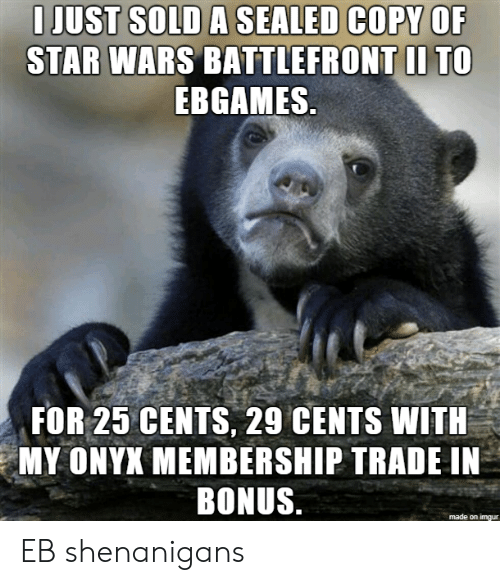 shenanigans: I JUST SOLD A SEALED COPY OF  STAR WARS BATTLEFRONT II TO  EBGAMES  FOR 25 CENTS, 29 CENTS WITH  MY ONYX MEMBERSHIP TRADE IN  BONUS  made on imqur EB shenanigans