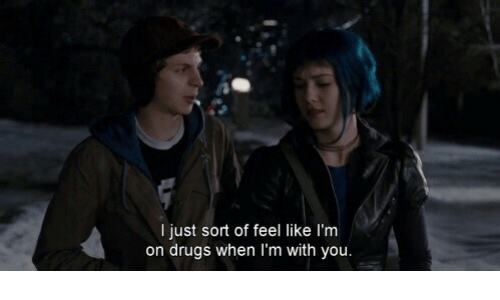 Drugs, You, and Like: I just sort of feel like l'm  on drugs when 'm with you.