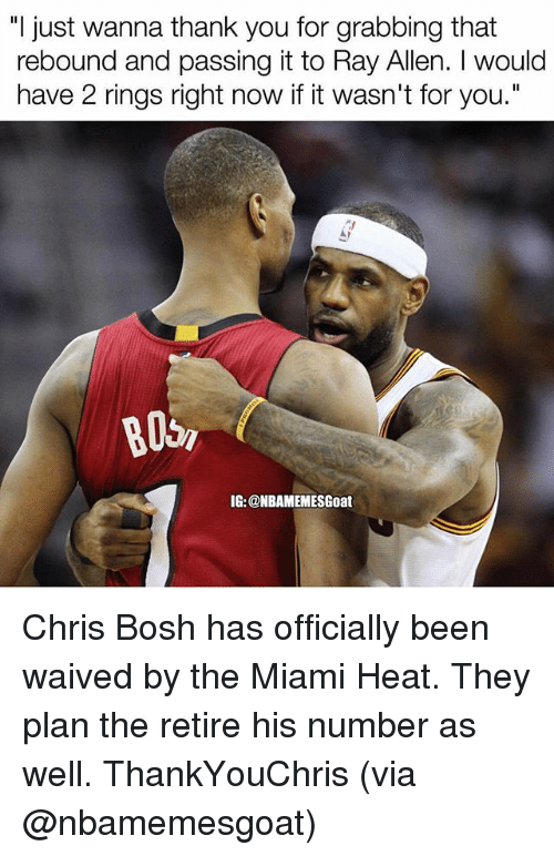 "rebounder: ""I just wanna thank you for grabbing that  rebound and passing it to Ray Allen. I would  have 2 rings right now if it wasn't for you.""  B05,  IG: @NBAMEMESGoat Chris Bosh has officially been waived by the Miami Heat. They plan the retire his number as well. ThankYouChris (via @nbamemesgoat)"