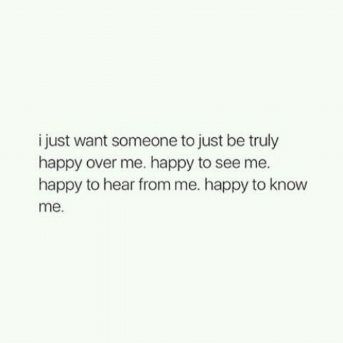 Happy, Just, and Someone: i just want someone to just be truly  happy over me. happy to see me.  happy to hear from me. happy to know  me.
