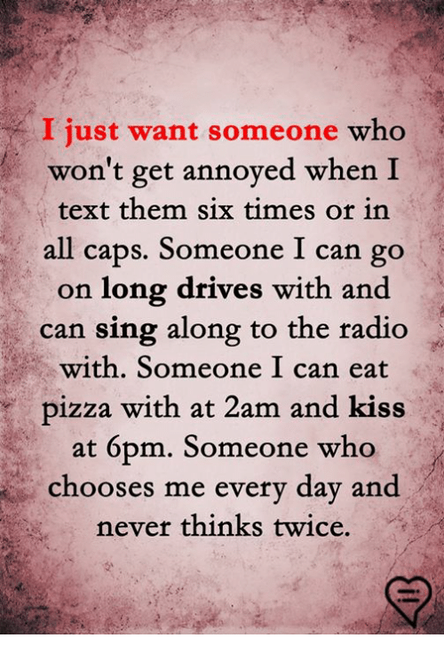 6pm: I just want someone who  won't get annoyed when I  text them six times or in  all caps. Someone I can go  on long drives with and  can sing along to the radio  with. Someone I can eat  pizza with at 2am and kiss  at 6pm. Someone who  chooses me every day and  never thinks twice.