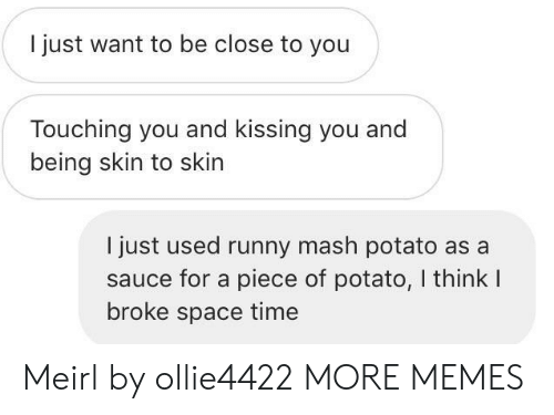 Dank, Memes, and Target: I just want to be close to you  Touching you and kissing you and  being skin to skin  I just used runny mash potato as a  sauce for a piece of potato, I think I  broke space time Meirl by ollie4422 MORE MEMES