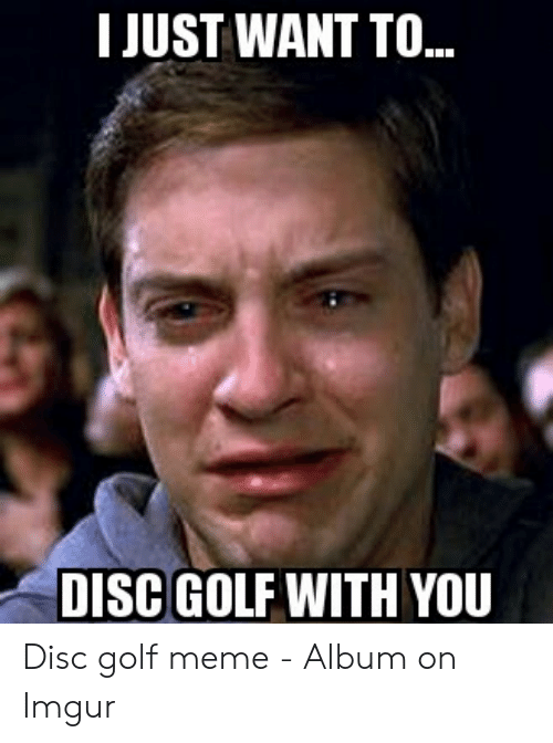 Golf Meme: I JUST WANT TO..  DISC GOLF WITH YOU