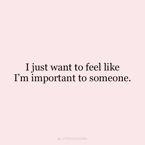 i just want to: I just want to feel like  I'm important to someone.  @_TYPELIKEAGIRL