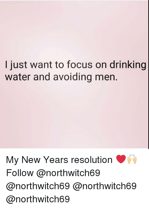 Drinking, Memes, and Focus: I just want to focus on drinking  water and avoiding men. My New Years resolution ❤️🙌🏼 Follow @northwitch69 @northwitch69 @northwitch69 @northwitch69