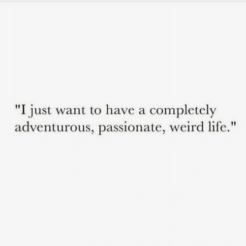 "Life, Weird, and Passionate: ""I just want to have a completely  adventurous, passionate, weird life."""