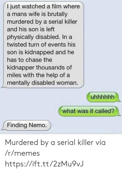 Finding Nemo: I just watched a film where  a mans wife is brutally  murdered by a serial killer  and his son is left  physically disabled. Ina  twisted turn of events his  son is kidnapped and he  has to chase the  kidnapper thousands of  miles with the help of a  mentally disabled woman.  what was it called?  Finding Nemo. Murdered by a serial killer via /r/memes https://ift.tt/2zMu9vJ