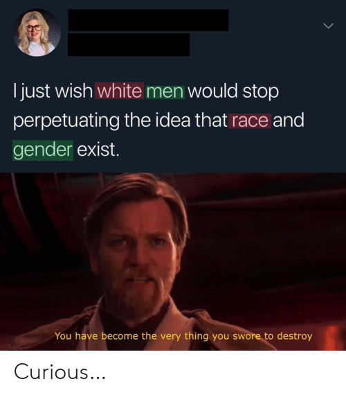 White, Race, and Idea: I just wish white men would stop  perpetuating the idea that race and  gender exist.  You have become the very thing you swore to destroy Curious…