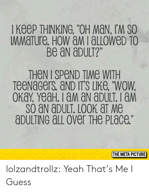 "All Over The Place: I KeeP THINKING, ""OH MaN, IM SO  MMaTure. HoW aMialLoWeD TO  Be aN aDULT?""  THeN I SPeND TIMe WITH  TeeNaGers aND IT'S LIKe, ""WOW  SO aN aDULT. LOOK aT Me  aDULTING aLL over THe PLace.""  THE META PICTURE lolzandtrollz:  Yeah That's Me I Guess"