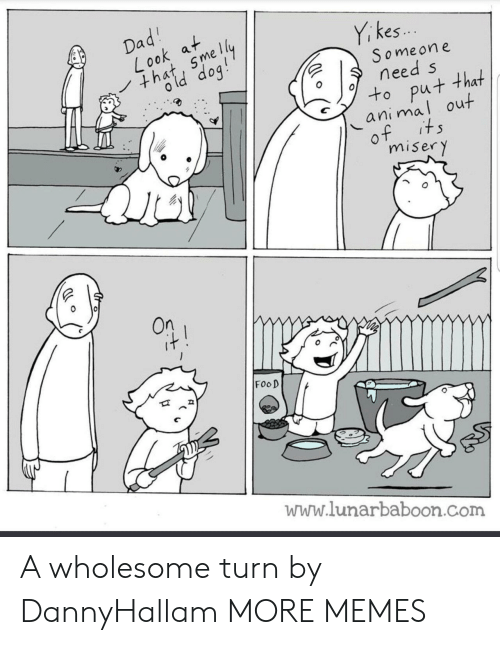 kes: i kes..  S omeone  need s  to put that  animal out  0  misery  On  FooD  www.lunarbaboon.com A wholesome turn by DannyHallam MORE MEMES