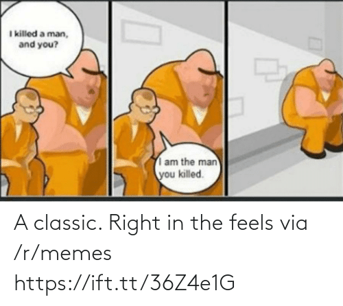 the man: I killed a man,  and you?  am the man  you killed. A classic. Right in the feels via /r/memes https://ift.tt/36Z4e1G