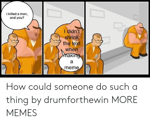 Dank, Meme, and Memes: I killed a man,  and you?  I didn't  shrink  the text  when  meme How could someone do such a thing by drumforthewin MORE MEMES