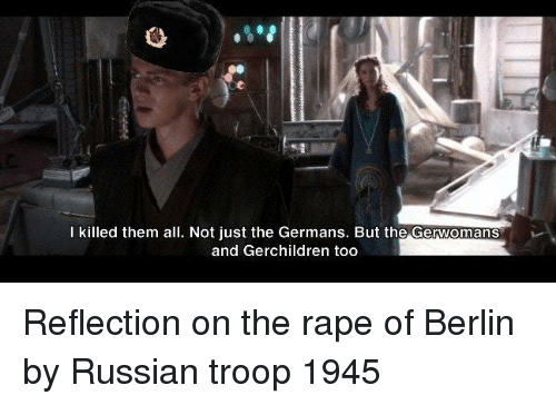 troop: I killed them all. Not just the Germans. But the Gerwomans  and Gerchildren too Reflection on the rape of Berlin by Russian troop 1945