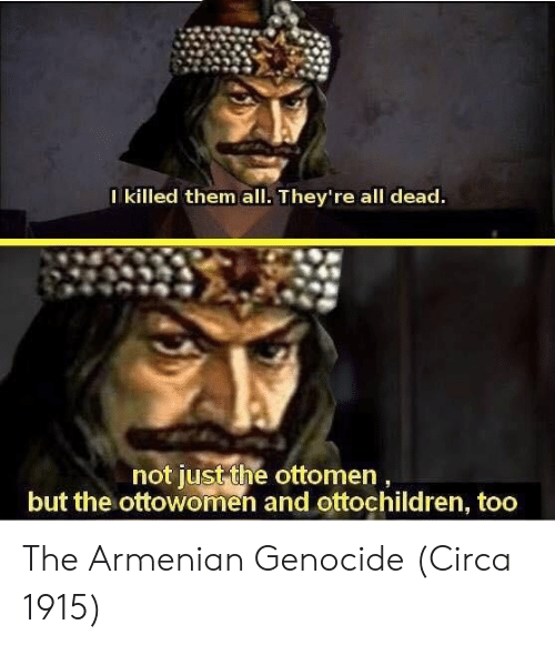 genocide: I killed them all. They're all dead  not iust the ottomen  but the ottowomen and ottochildren, too The Armenian Genocide (Circa 1915)