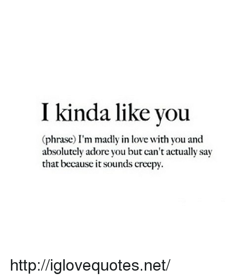 Creepy, Love, and Http: I kinda like you  (phrase) I'm madly in love with you and  absolutely adore you but can't actually say  that because it sounds creepy http://iglovequotes.net/