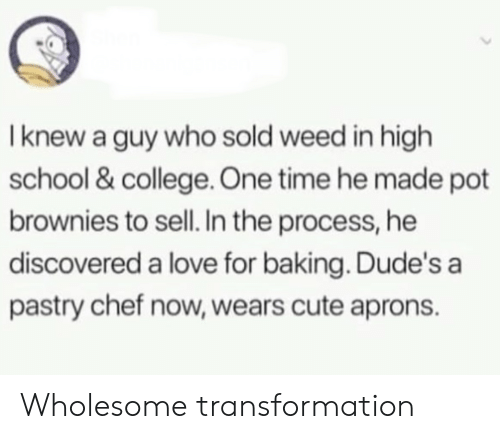 Baking: I knew a guy who sold weed in high  school & college. One time he made pot  brownies to sell. In the process, he  discovered a love for baking. Dude's a  pastry chef now, wears cute aprons. Wholesome transformation