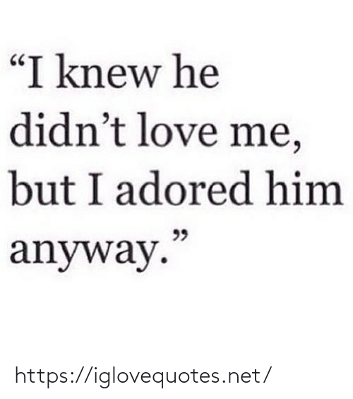 "I Knew: ""I knew he  didn't love me,  but I adored him  99  anyway."" https://iglovequotes.net/"