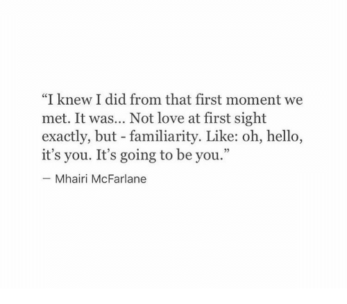 """love at first sight: """"I knew I did from that first moment we  met. It was... Not love at first sight  exactly, but - familiarity. Like: oh, hello,  it's you. It's going to be you.""""  Mhairi McFarlane"""