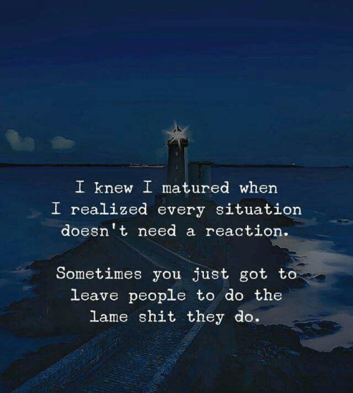 Shit, Got, and They: I knew I matured when  I realized every situation  doesn't need a reaction  Sometimes you just got to  leave people to do the  lame shit they do.