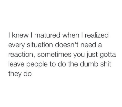 dumb shit: I knew I matured when I realized  every situation doesn't need a  reaction, sometimes you just gotta  leave people to do the dumb shit  they do