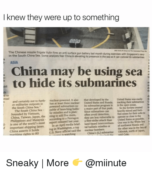 """Funny, Chinese, and Malaysia: I knew they were up to something  The Chinese missile frigate Yulin fires an anti-surface gun battery last month during exercises with singapore's navy  in the South China Sea. Some analysts fear China is e  its presence in the sea soit can concealits submarines  ASIA  China may be using sea  to hide its submarines  a to  and certainly not to furth- It  also that developed by the United States was easily th  er militarize outposts in has at least three nuclear  United States and Russia. tracking their submarines  D  the South China Sea.""""  powered submarines ca- Its submarine  is in the open ocean.  nual  The South China Sea  pable of launching ballis- a major part of that push. So the Soviets created te  bounded by Vietnam,  tic missiles and plan-  Since  can heavily mined and forti-  China, Taiwan, Japan, the ning to add five more,  often avoid detection,  fied zones for their subs to  h  Philippines and Malaysia according to a Pentagon  they are less vulnerable to operate as dose to the  t  1- is one of the world's most report released last year.  a first-strike attack than United States as possible.  if important shipping lanes.  In an April media brief- land-based intercontinen- One was in the White Sea  China asserts it holds  ing in Washington, a top tal ballistic missiles or of northwest Russia and  of  US Navy said the nuclear bombers.  the other was in the Sea maritime rights to 80  watching  China's JL2 submarine Okhotsk, north of Japan, Sneaky 