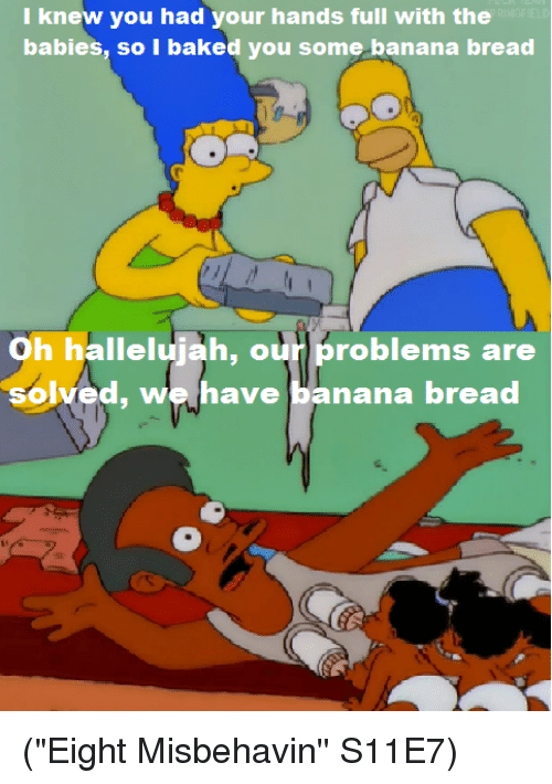"""Banana Bread: I knew you had your hands full with the  babies, baked banana bread  Oh hallelujah, our problems are  solved, we have  banana bread (""""Eight Misbehavin'' S11E7)"""