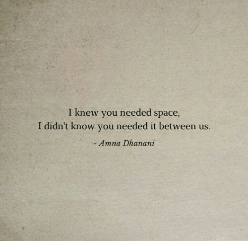 Space, You, and Knew: I knew you needed space,  I didn't know you needed it between us.  - Amna Dhanani