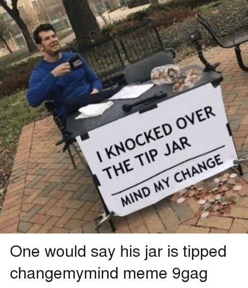 9gag, Meme, and Memes: I KNOCKED OVER  THE TIP JAR  MIND MY CHANGE One would say his jar is tipped⠀ changemymind meme 9gag